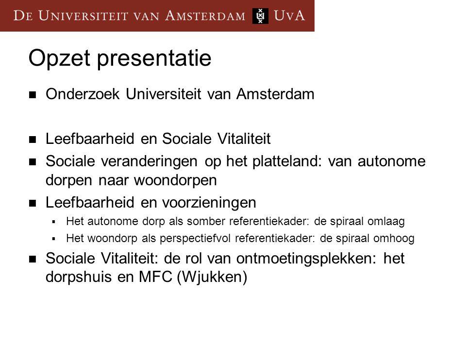 Opzet presentatie Onderzoek Universiteit van Amsterdam Leefbaarheid en Sociale Vitaliteit Sociale veranderingen op het platteland: van autonome dorpen