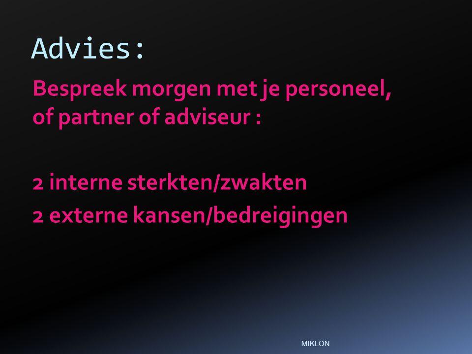 Advies: Bespreek morgen met je personeel, of partner of adviseur : 2 interne sterkten/zwakten 2 externe kansen/bedreigingen MIKLON