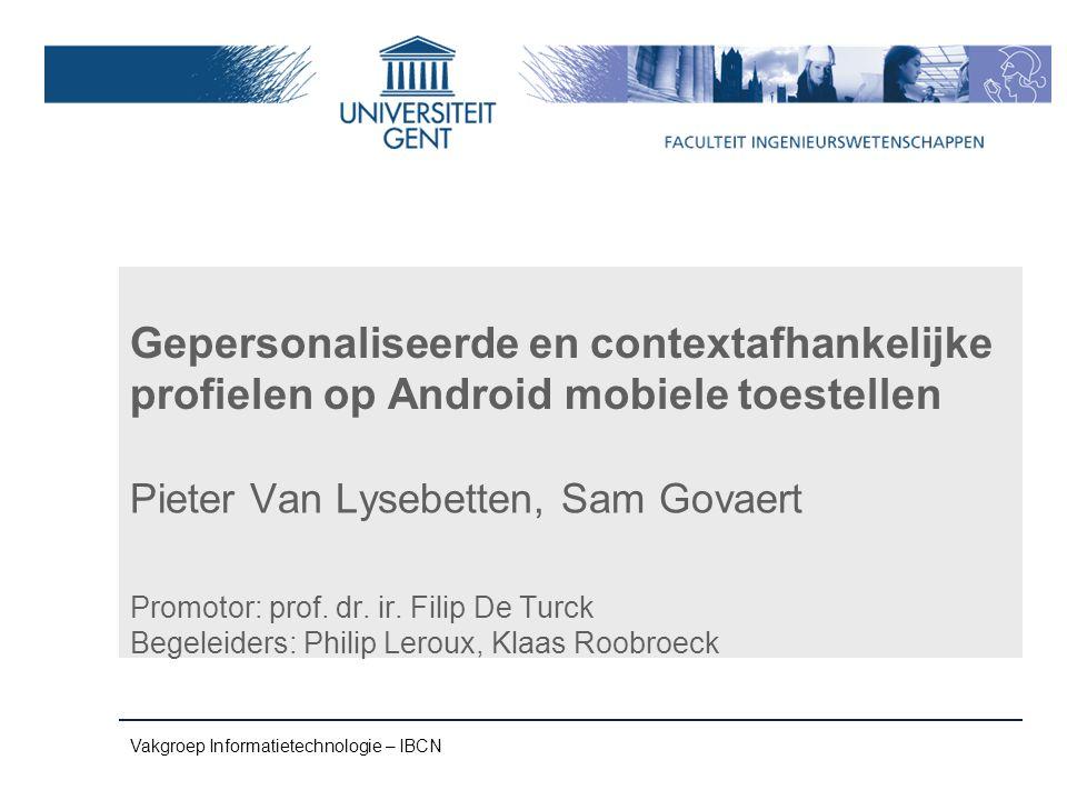 Vakgroep Informatietechnologie – IBCN Gepersonaliseerde en contextafhankelijke profielen op Android mobiele toestellen Pieter Van Lysebetten, Sam Govaert Promotor: prof.