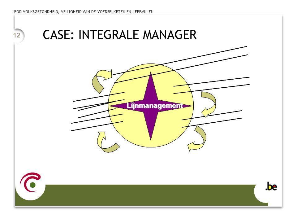 FOD VOLKSGEZONDHEID, VEILIGHEID VAN DE VOEDSELKETEN EN LEEFMILIEU 12 CASE: INTEGRALE MANAGER Lijnmanagement