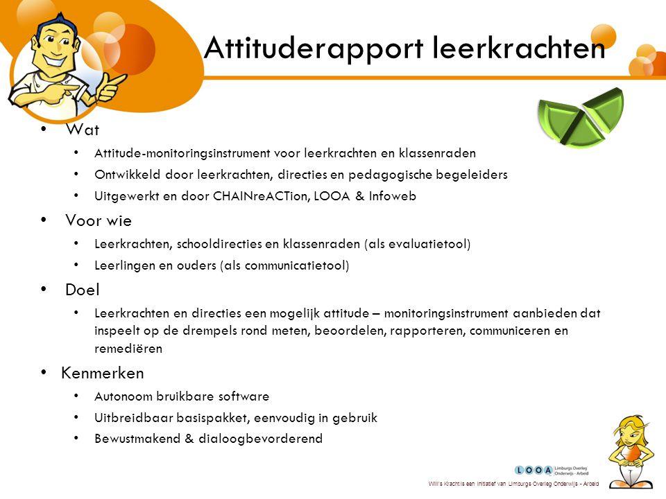 Will's Kracht is een initiatief van Limburgs Overleg Onderwijs - Arbeid Attitudelogboek voor stagebedrijven Wat –Attitude-monitoringsinstrument voor stagiairs en jonge werknemers –Digitaal en complementair met attituderapport leerkrachten Voor wie –Voor teamleaders, ploegbazen, mentoren op de werkvloer –Voor HR medewerkers als detectie van insteken voor globaal personeelsbeleid Doel –Verwachtingspatroon van stagiairs, jonge werknemers en bedrijven beter op elkaar afstemmen –Transparant en gelijkwaardige evaluatie –Complementair met bestaande evaluatiesystemen