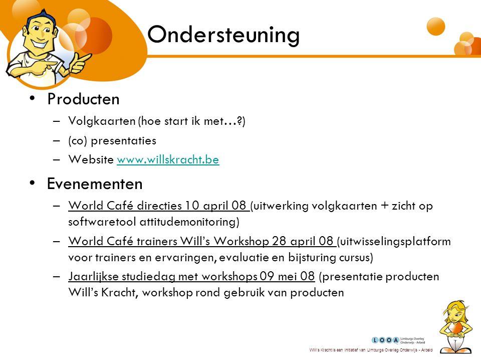 Will's Kracht is een initiatief van Limburgs Overleg Onderwijs - Arbeid Ondersteuning Producten –Volgkaarten (hoe start ik met…?) –(co) presentaties –Website www.willskracht.bewww.willskracht.be Evenementen –World Café directies 10 april 08 (uitwerking volgkaarten + zicht op softwaretool attitudemonitoring) –World Café trainers Will's Workshop 28 april 08 (uitwisselingsplatform voor trainers en ervaringen, evaluatie en bijsturing cursus) –Jaarlijkse studiedag met workshops 09 mei 08 (presentatie producten Will's Kracht, workshop rond gebruik van producten