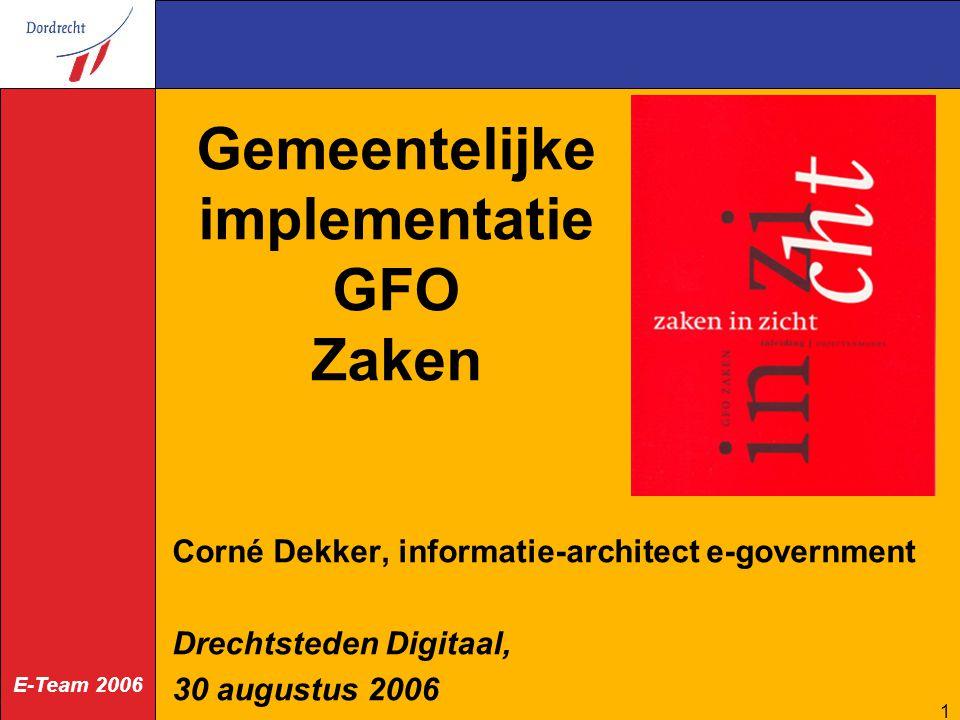 E-Team 2006 1 Gemeentelijke implementatie GFO Zaken Corné Dekker, informatie-architect e-government Drechtsteden Digitaal, 30 augustus 2006