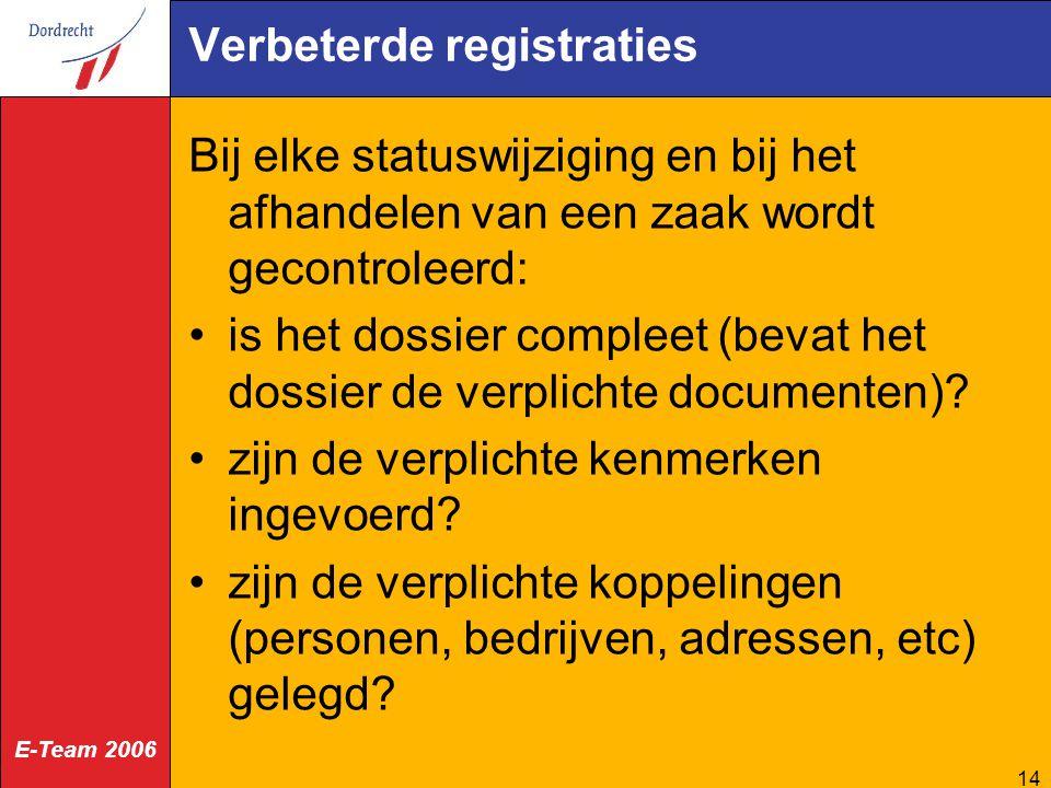 E-Team 2006 14 Verbeterde registraties Bij elke statuswijziging en bij het afhandelen van een zaak wordt gecontroleerd: is het dossier compleet (bevat