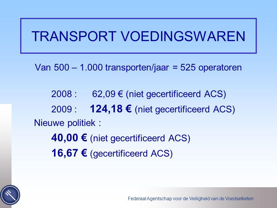 Federaal Agentschap voor de Veiligheid van de Voedselketen TRANSPORT VOEDINGSWAREN Van 500 – 1.000 transporten/jaar = 525 operatoren 2008 : 62,09 € (niet gecertificeerd ACS) 2009 : 124,18 € (niet gecertificeerd ACS) Nieuwe politiek : 40,00 € (niet gecertificeerd ACS) 16,67 € (gecertificeerd ACS)