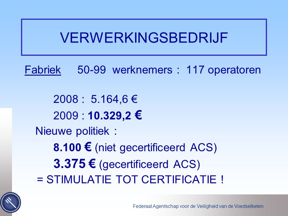 Federaal Agentschap voor de Veiligheid van de Voedselketen VERWERKINGSBEDRIJF Fabriek 50-99 werknemers : 117 operatoren 2008 : 5.164,6 € 2009 : 10.329,2 € Nieuwe politiek : 8.100 € (niet gecertificeerd ACS) 3.375 € (gecertificeerd ACS) = STIMULATIE TOT CERTIFICATIE !