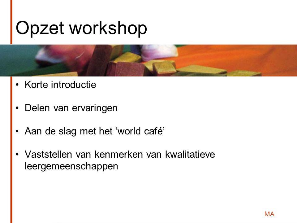 MA Opzet workshop Korte introductie Delen van ervaringen Aan de slag met het 'world café' Vaststellen van kenmerken van kwalitatieve leergemeenschappen