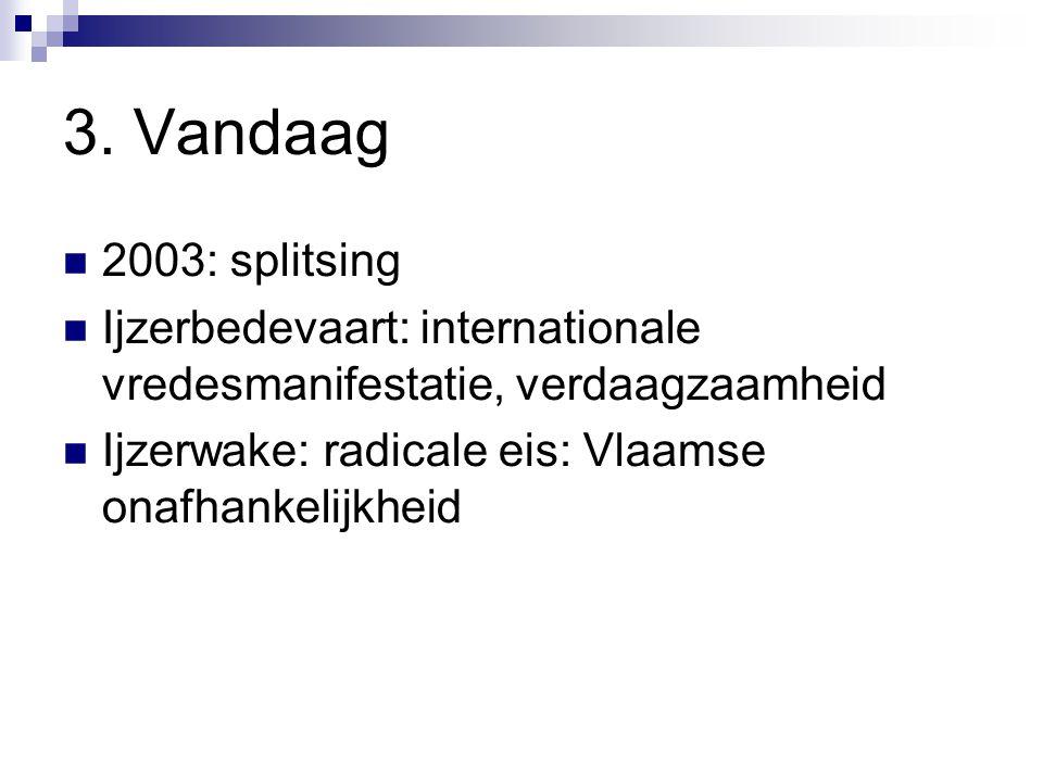 3. Vandaag 2003: splitsing Ijzerbedevaart: internationale vredesmanifestatie, verdaagzaamheid Ijzerwake: radicale eis: Vlaamse onafhankelijkheid