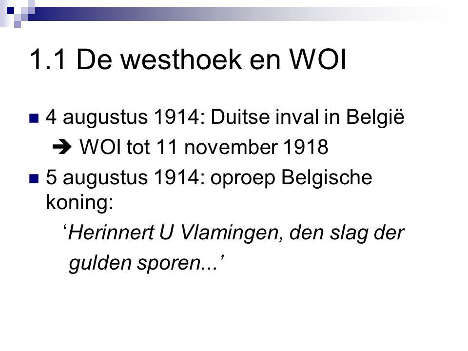 1.1 De westhoek en WOI 4 augustus 1914: Duitse inval in België  WOI tot 11 november 1918 5 augustus 1914: oproep Belgische koning: 'Herinnert U Vlamingen, den slag der gulden sporen...'