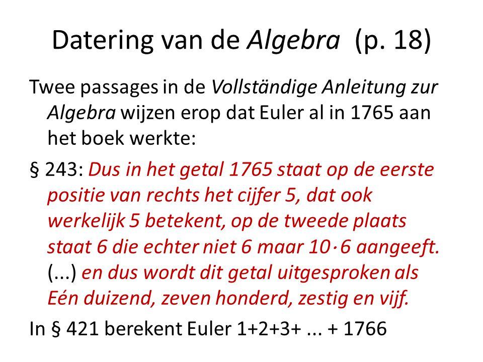 Datering van de Algebra (p. 18) Twee passages in de Vollständige Anleitung zur Algebra wijzen erop dat Euler al in 1765 aan het boek werkte: § 243: Du