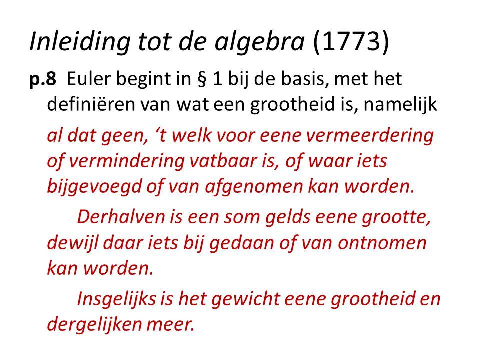 Inleiding tot de algebra (1773) p.8 Euler begint in § 1 bij de basis, met het definiëren van wat een grootheid is, namelijk al dat geen, 't welk voor