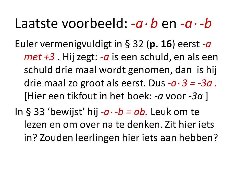 Laatste voorbeeld: -a  b en -a  -b Euler vermenigvuldigt in § 32 (p. 16) eerst -a met +3. Hij zegt: -a is een schuld, en als een schuld drie maal wo