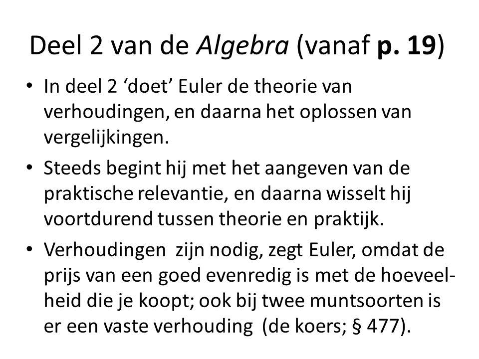 Deel 2 van de Algebra (vanaf p. 19) In deel 2 'doet' Euler de theorie van verhoudingen, en daarna het oplossen van vergelijkingen. Steeds begint hij m