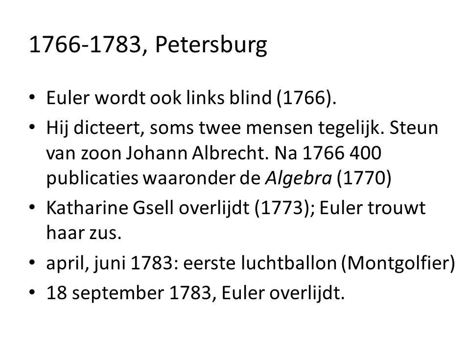 1766-1783, Petersburg Euler wordt ook links blind (1766). Hij dicteert, soms twee mensen tegelijk. Steun van zoon Johann Albrecht. Na 1766 400 publica