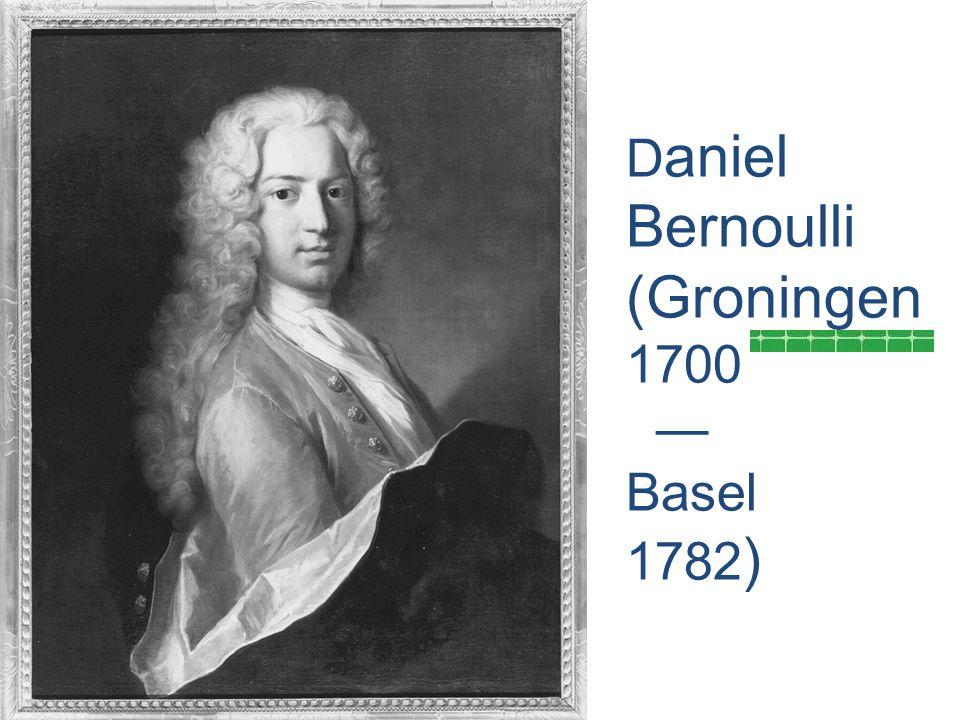 D aniel Bernoulli (Groningen 1700 — Basel 1782 )