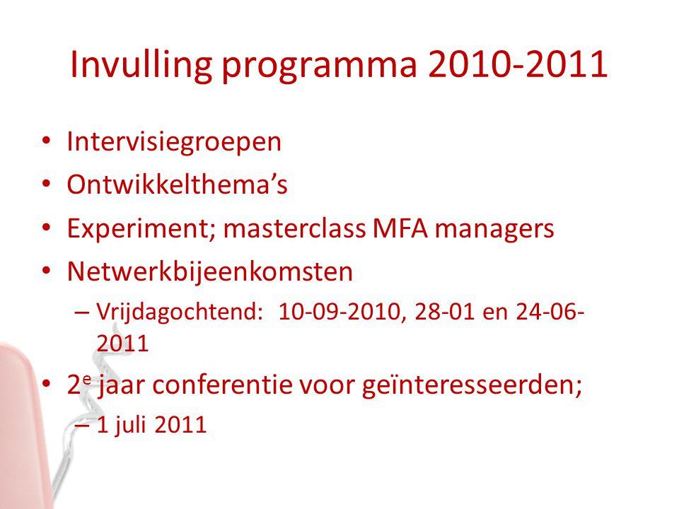 Invulling programma 2010-2011 Intervisiegroepen Ontwikkelthema's Experiment; masterclass MFA managers Netwerkbijeenkomsten – Vrijdagochtend: 10-09-2010, 28-01 en 24-06- 2011 2 e jaar conferentie voor geïnteresseerden; – 1 juli 2011