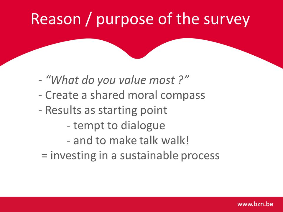 Reason / purpose of the survey www.bzn.be - What do you value most - Create a shared moral compass - Results as starting point - tempt to dialogue - and to make talk walk.