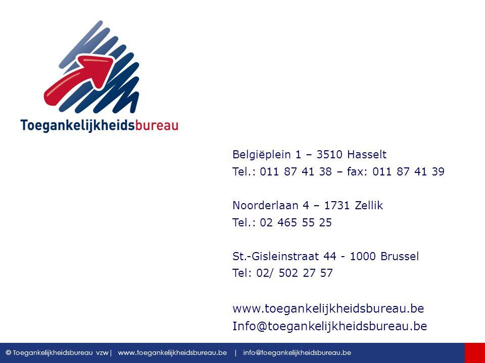 Toegankelijkheidsbureau vzw www.toegankelijkheidsbureau.be © Toegankelijkheidsbureau vzw| www.toegankelijkheidsbureau.be | info@toegankelijkheidsbureau.be …… Belgiëplein 1 – 3510 Hasselt Tel.: 011 87 41 38 – fax: 011 87 41 39 Noorderlaan 4 – 1731 Zellik Tel.: 02 465 55 25 St.-Gisleinstraat 44 - 1000 Brussel Tel: 02/ 502 27 57 www.toegankelijkheidsbureau.be Info@toegankelijkheidsbureau.be