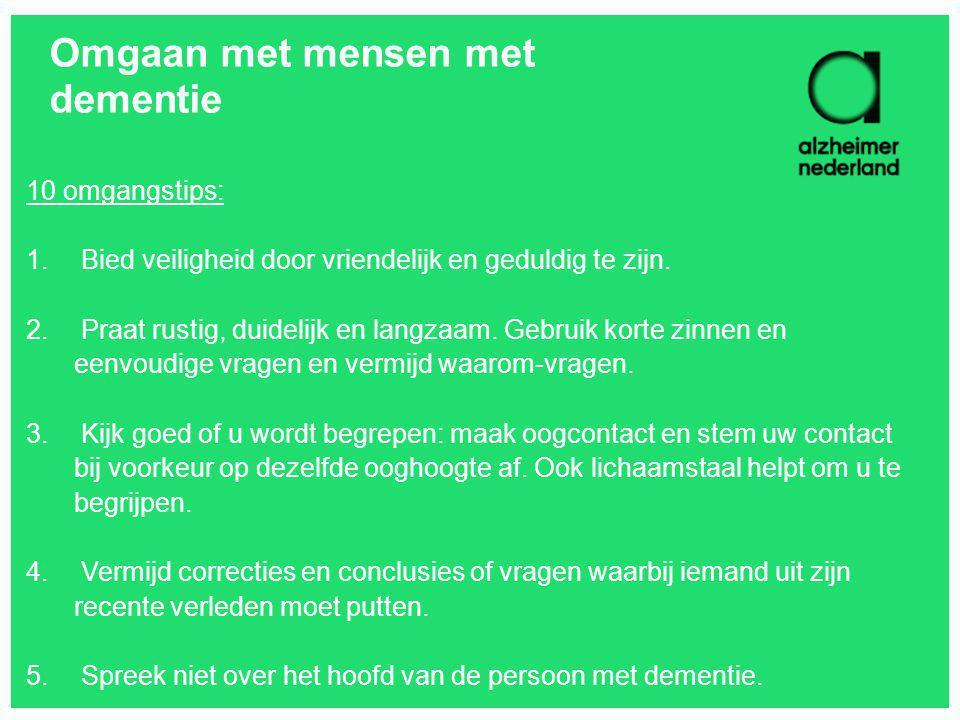 Omgaan met mensen met dementie 10 omgangstips: 1. Bied veiligheid door vriendelijk en geduldig te zijn. 2. Praat rustig, duidelijk en langzaam. Gebrui