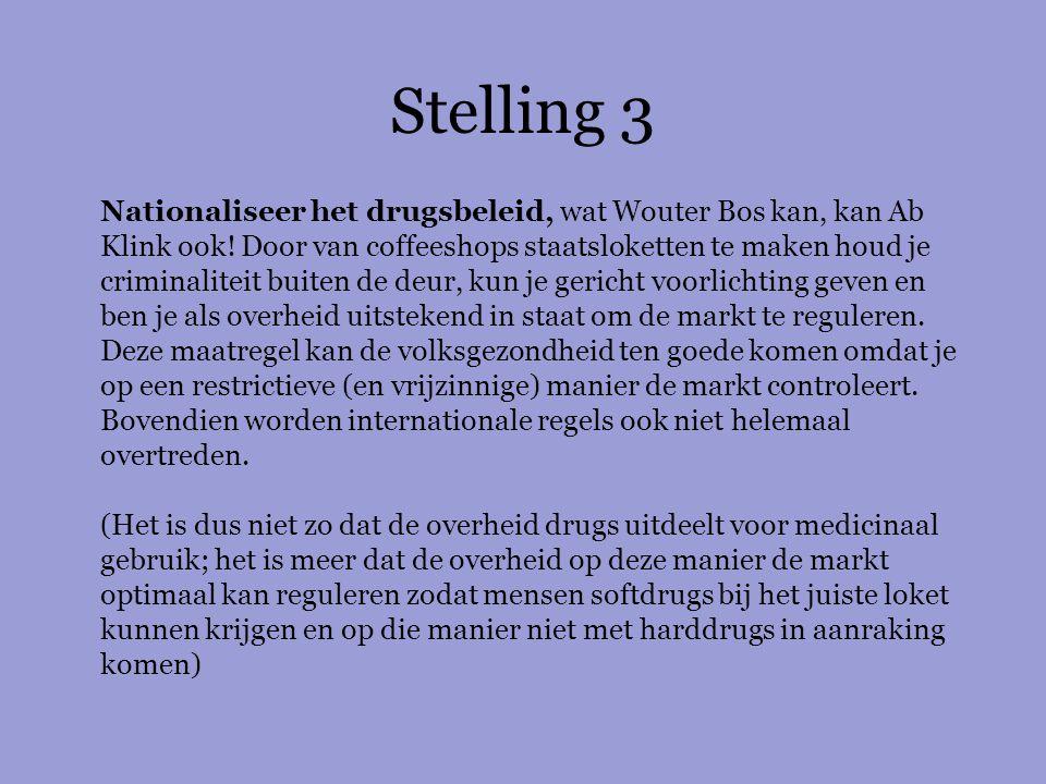 Stelling 3 Nationaliseer het drugsbeleid, wat Wouter Bos kan, kan Ab Klink ook! Door van coffeeshops staatsloketten te maken houd je criminaliteit bui