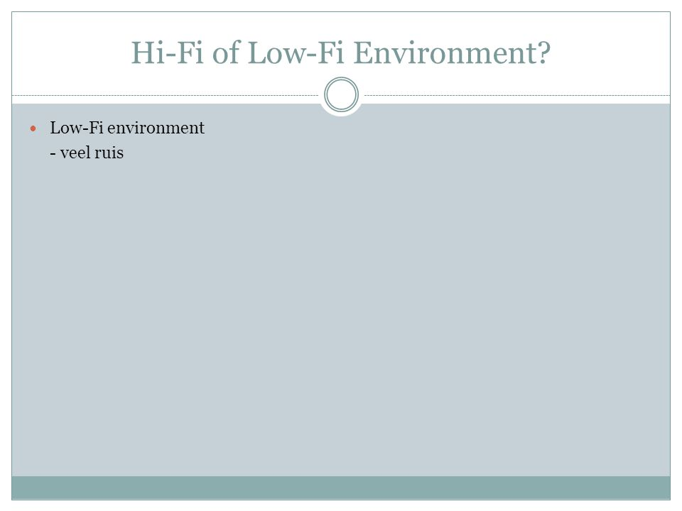 Hi-Fi of Low-Fi Environment? Low-Fi environment - veel ruis