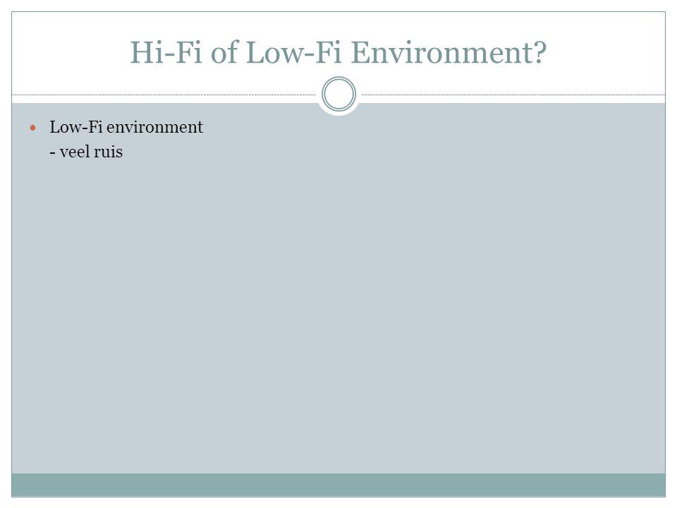 Hi-Fi of Low-Fi Environment Low-Fi environment - veel ruis