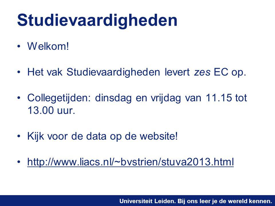 Universiteit Leiden. Bij ons leer je de wereld kennen. Studievaardigheden Welkom! Het vak Studievaardigheden levert zes EC op. Collegetijden: dinsdag