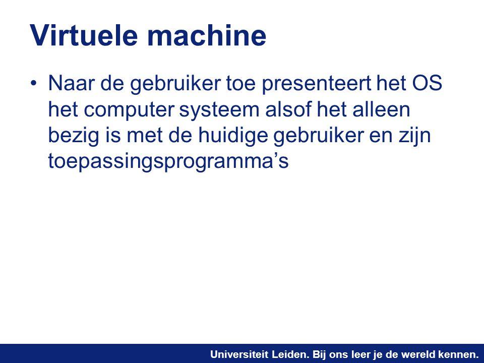 Universiteit Leiden. Bij ons leer je de wereld kennen. Virtuele machine Naar de gebruiker toe presenteert het OS het computer systeem alsof het alleen