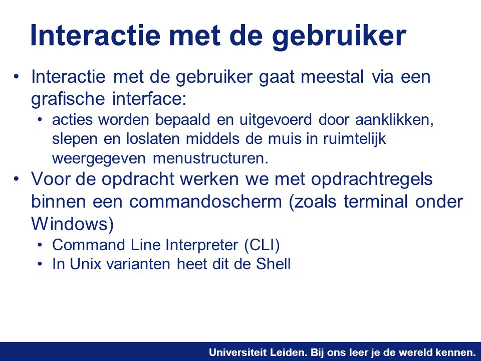 Universiteit Leiden. Bij ons leer je de wereld kennen. Interactie met de gebruiker Interactie met de gebruiker gaat meestal via een grafische interfac