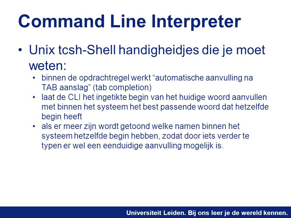 Universiteit Leiden. Bij ons leer je de wereld kennen. Command Line Interpreter Unix tcsh-Shell handigheidjes die je moet weten: binnen de opdrachtreg