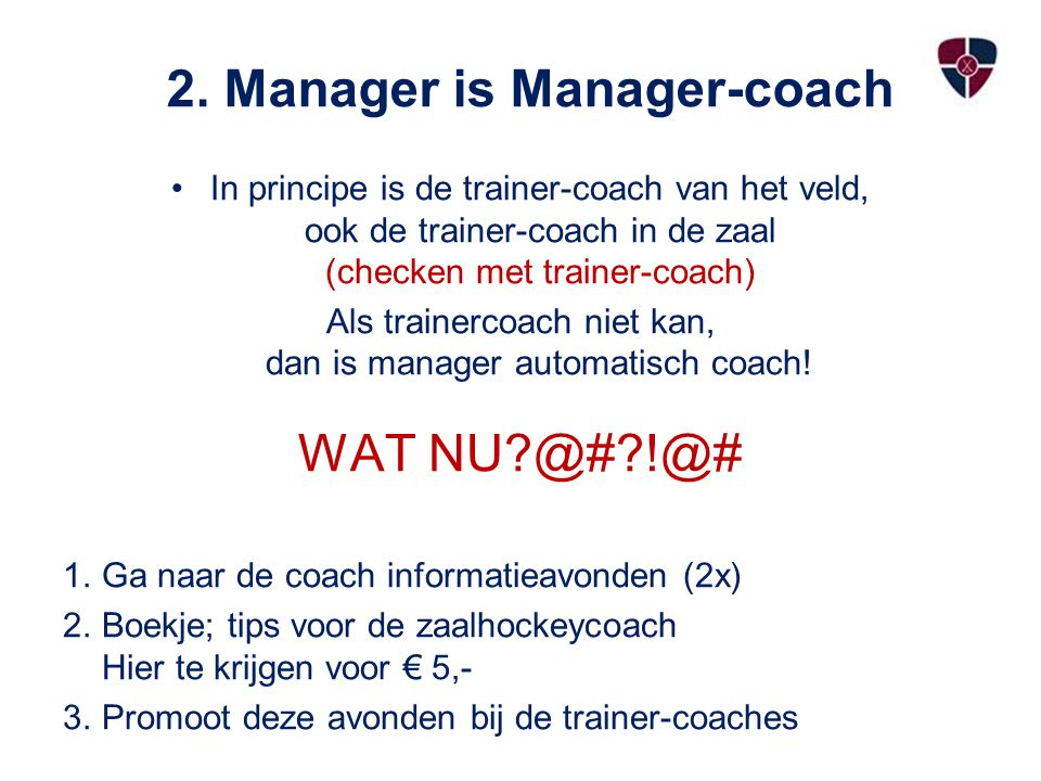 2. Manager is Manager-coach In principe is de trainer-coach van het veld, ook de trainer-coach in de zaal (checken met trainer-coach) Als trainercoach
