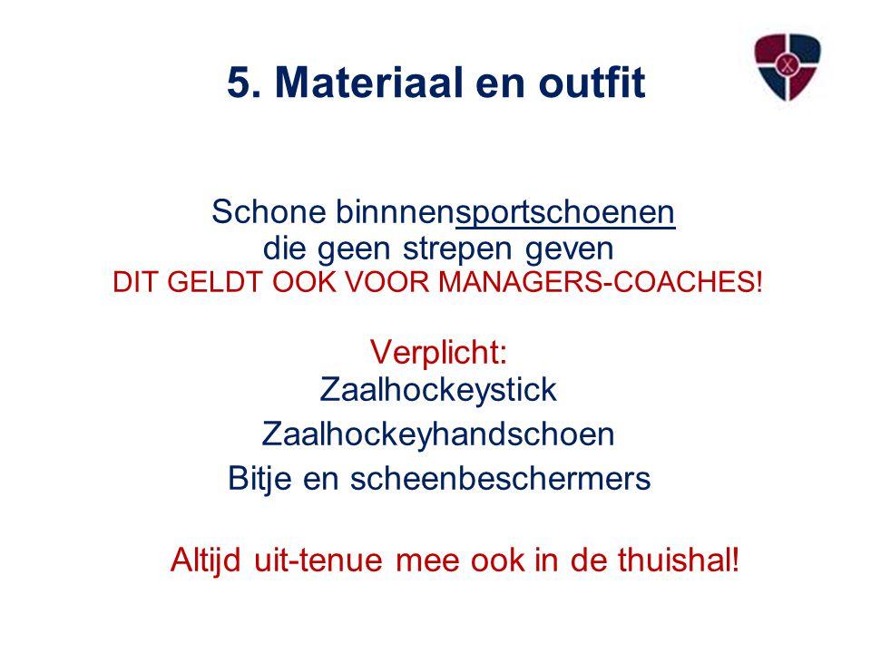 5. Materiaal en outfit Schone binnnensportschoenen die geen strepen geven DIT GELDT OOK VOOR MANAGERS-COACHES! Verplicht: Zaalhockeystick Zaalhockeyha