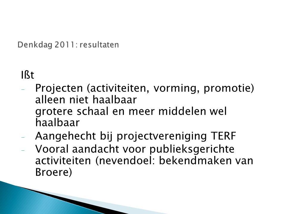 Ißt - Projecten (activiteiten, vorming, promotie) alleen niet haalbaar grotere schaal en meer middelen wel haalbaar - Aangehecht bij projectvereniging TERF - Vooral aandacht voor publieksgerichte activiteiten (nevendoel: bekendmaken van Broere)