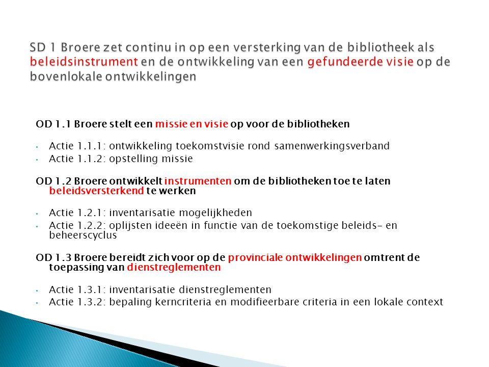 OD 1.1 Broere stelt een missie en visie op voor de bibliotheken Actie 1.1.1: ontwikkeling toekomstvisie rond samenwerkingsverband Actie 1.1.2: opstelling missie OD 1.2 Broere ontwikkelt instrumenten om de bibliotheken toe te laten beleidsversterkend te werken Actie 1.2.1: inventarisatie mogelijkheden Actie 1.2.2: oplijsten ideeën in functie van de toekomstige beleids- en beheerscyclus OD 1.3 Broere bereidt zich voor op de provinciale ontwikkelingen omtrent de toepassing van dienstreglementen Actie 1.3.1: inventarisatie dienstreglementen Actie 1.3.2: bepaling kerncriteria en modifieerbare criteria in een lokale context