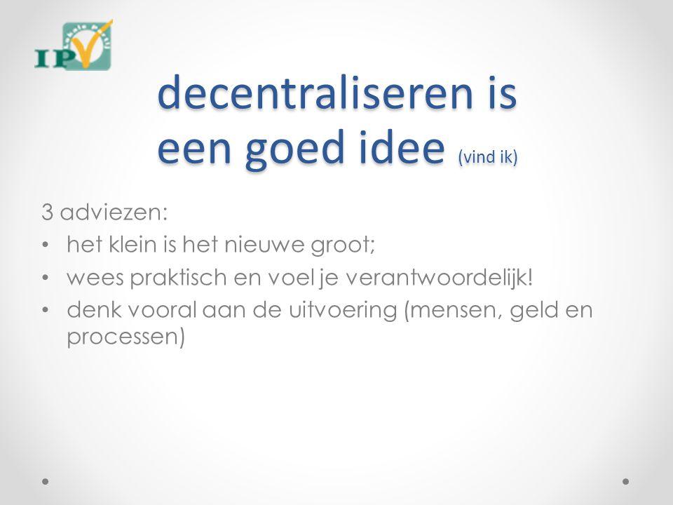 decentraliseren is een goed idee (vind ik) 3 adviezen: het klein is het nieuwe groot; wees praktisch en voel je verantwoordelijk! denk vooral aan de u