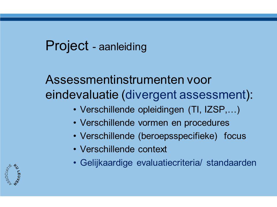 Project - aanleiding Assessmentinstrumenten voor eindevaluatie (divergent assessment): Verschillende opleidingen (TI, IZSP,…) Verschillende vormen en