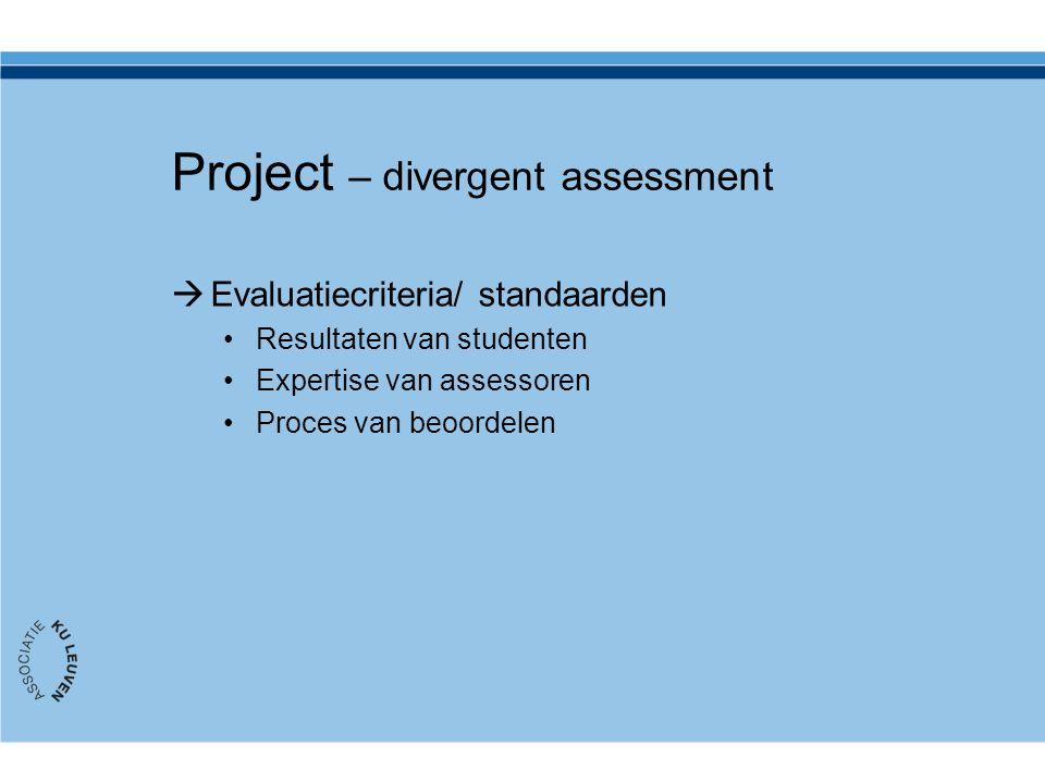 Project – divergent assessment  Evaluatiecriteria/ standaarden Resultaten van studenten Expertise van assessoren Proces van beoordelen