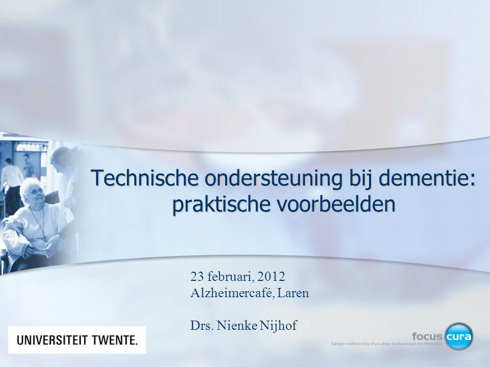 Technische ondersteuning bij dementie: praktische voorbeelden 23 februari, 2012 Alzheimercafé, Laren Drs. Nienke Nijhof