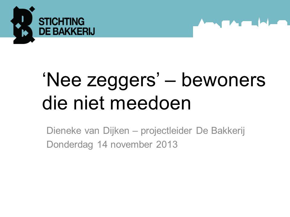 'Nee zeggers' – bewoners die niet meedoen Dieneke van Dijken – projectleider De Bakkerij Donderdag 14 november 2013