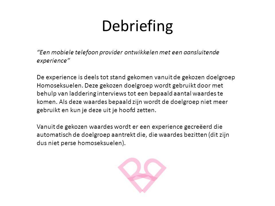 Debriefing Een mobiele telefoon provider ontwikkelen met een aansluitende experience De experience is deels tot stand gekomen vanuit de gekozen doelgroep Homoseksuelen.
