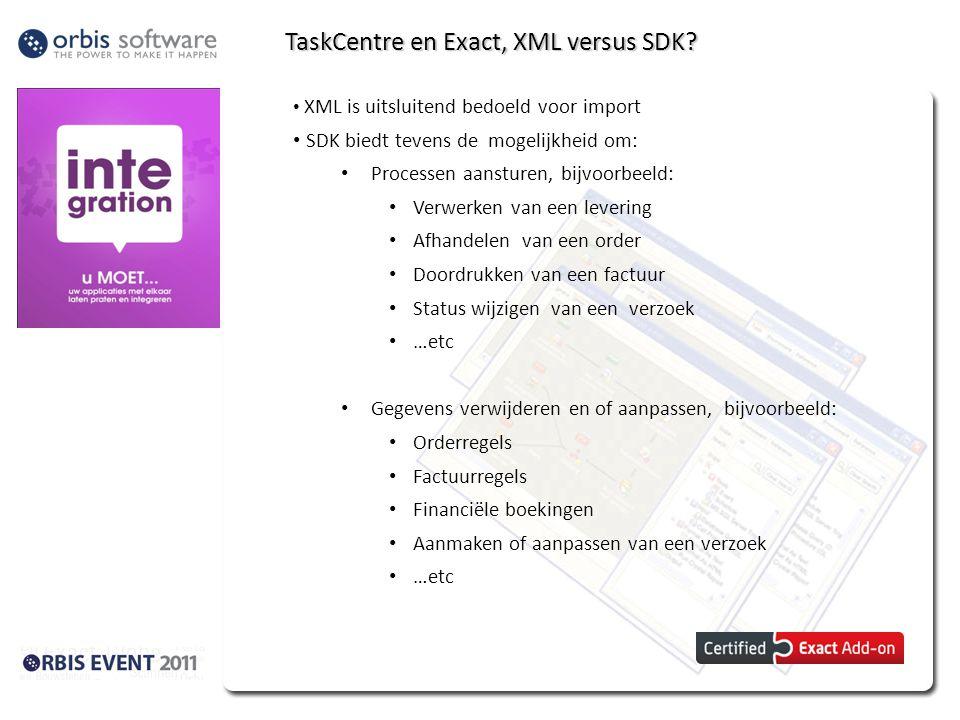 TaskCentre en Exact, XML versus SDK? XML is uitsluitend bedoeld voor import SDK biedt tevens de mogelijkheid om: Processen aansturen, bijvoorbeeld: Ve