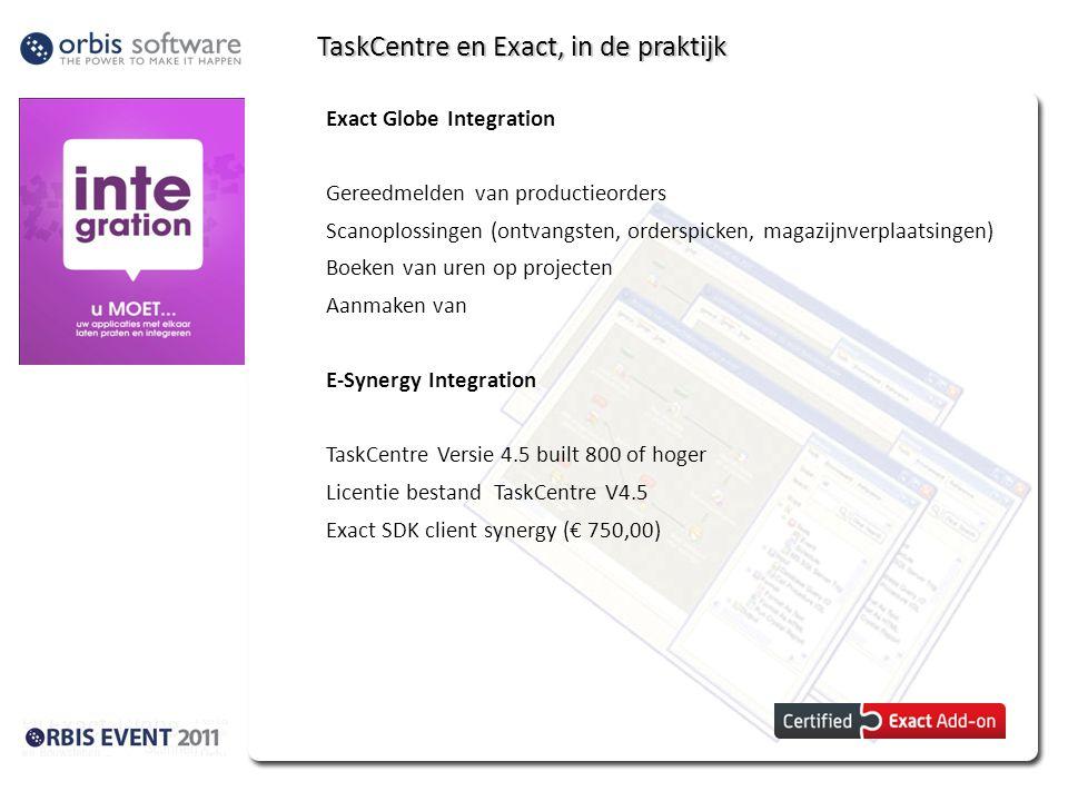TaskCentre en Exact, systeemeisen Exact Globe Integration TaskCentre Versie 4.5 built 800 of hoger Licentie bestand TaskCentre V4.5 Exact SDK client Globe (€ 750,00) E-Synergy Integration TaskCentre Versie 4.5 built 800 of hoger Licentie bestand TaskCentre V4.5 Exact SDK client synergy (€ 750,00)