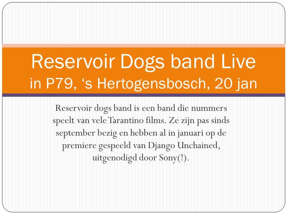 Reservoir dogs band is een band die nummers speelt van vele Tarantino films. Ze zijn pas sinds september bezig en hebben al in januari op de premiere