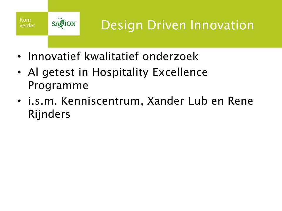 Design Driven Innovation Innovatief kwalitatief onderzoek Al getest in Hospitality Excellence Programme i.s.m. Kenniscentrum, Xander Lub en Rene Rijnd