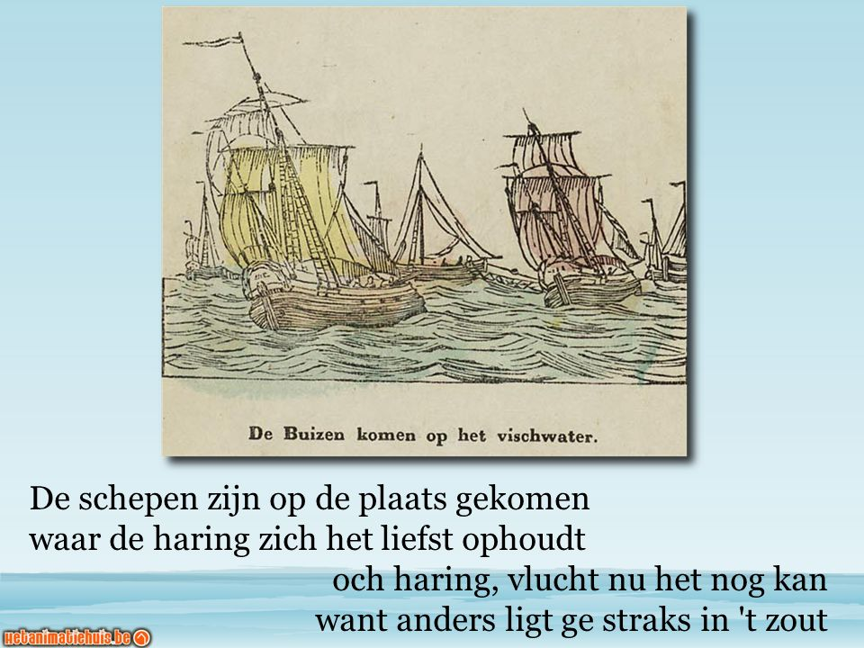 De schepen zijn op de plaats gekomen waar de haring zich het liefst ophoudt och haring, vlucht nu het nog kan want anders ligt ge straks in t zout