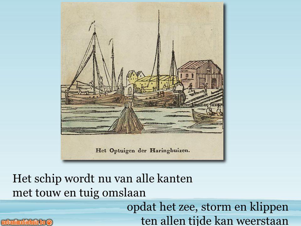 Het schip wordt nu van alle kanten met touw en tuig omslaan opdat het zee, storm en klippen ten allen tijde kan weerstaan