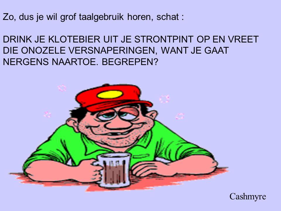 Zo, dus je wil grof taalgebruik horen, schat : DRINK JE KLOTEBIER UIT JE STRONTPINT OP EN VREET DIE ONOZELE VERSNAPERINGEN, WANT JE GAAT NERGENS NAART