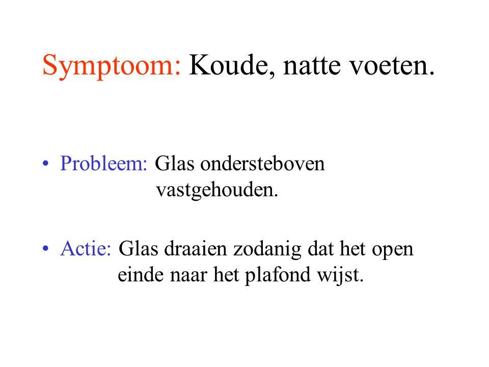 Symptoom: Koude, natte voeten.Probleem: Glas ondersteboven vastgehouden.