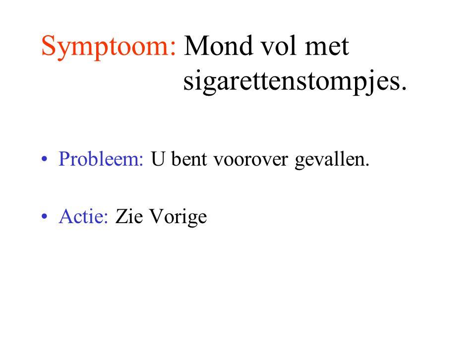 Symptoom: Mond vol met sigarettenstompjes. Probleem: U bent voorover gevallen. Actie: Zie Vorige