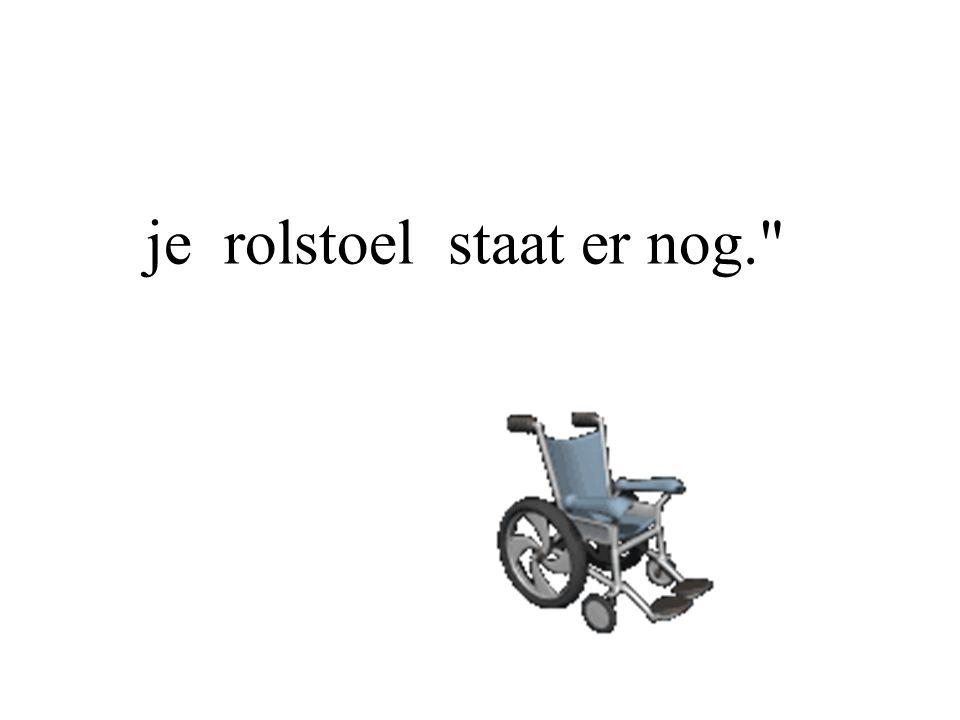 je rolstoel staat er nog.